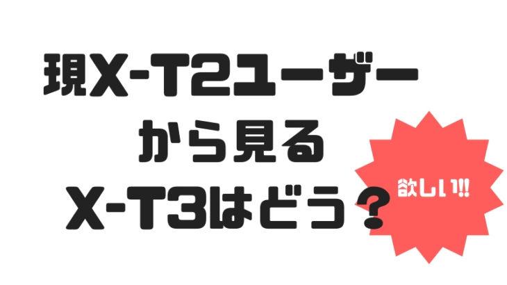 富士フイルムX-T3買いますか?現X-T2ユーザーが羨ましいなと思うポイントを解説。