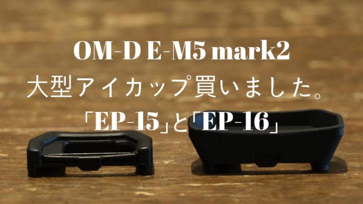 OM-D E-M5 mark2「EP-15」と「EP-16」