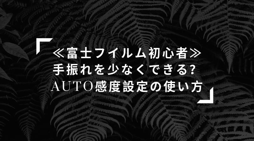 《富士フイルム初心者向け》手振れを少なくできる?  AUTO感度設定の使い方