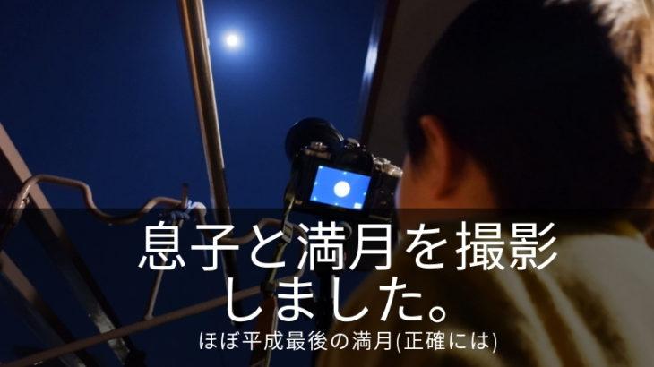 超望遠レンズでほぼ平成最後の満月の撮影を息子としました|子供が月に興味深々でとっても有意義な時間を作れた。